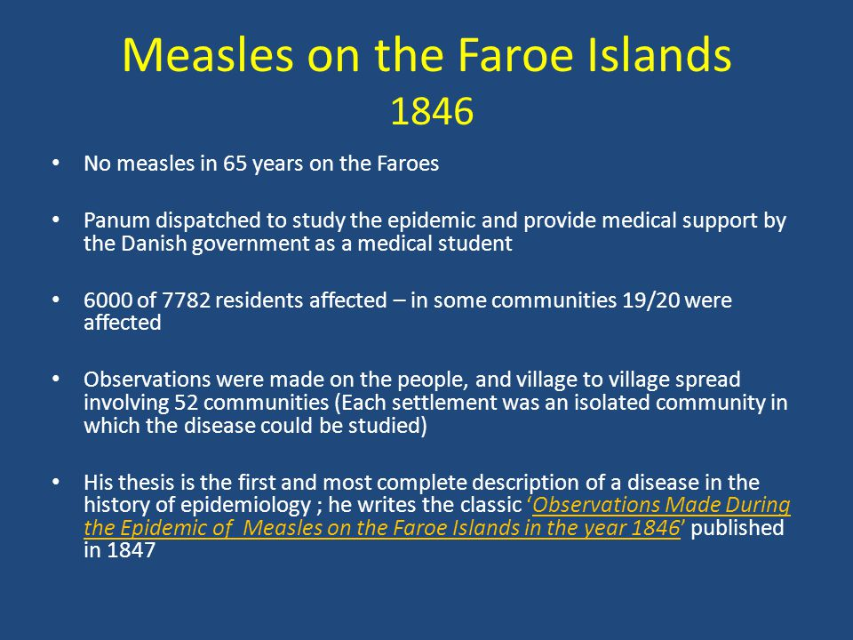 Measles on the Faroe Islands 1846 No measles in 65 years on the Faroes Panum dispatched to study the epidemic and provide medical support by the Danis