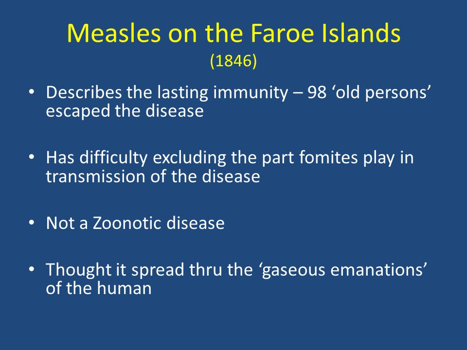 Measles on the Faroe Islands (1846) Describes the lasting immunity – 98 'old persons' escaped the disease Has difficulty excluding the part fomites pl