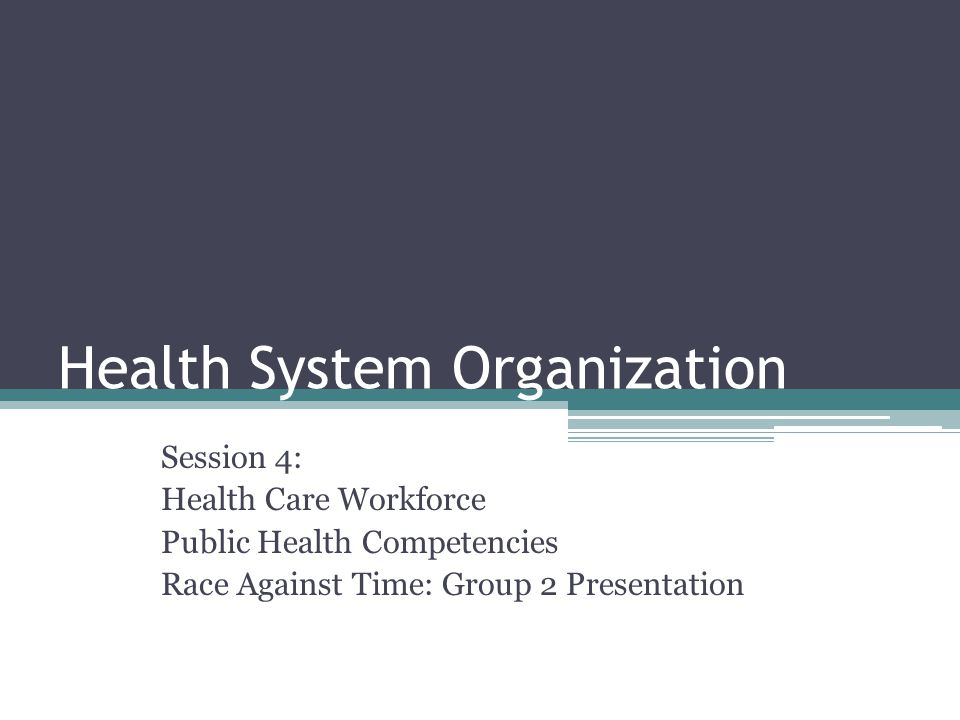 Health System Organization Session 4: Health Care Workforce Public Health Competencies Race Against Time: Group 2 Presentation