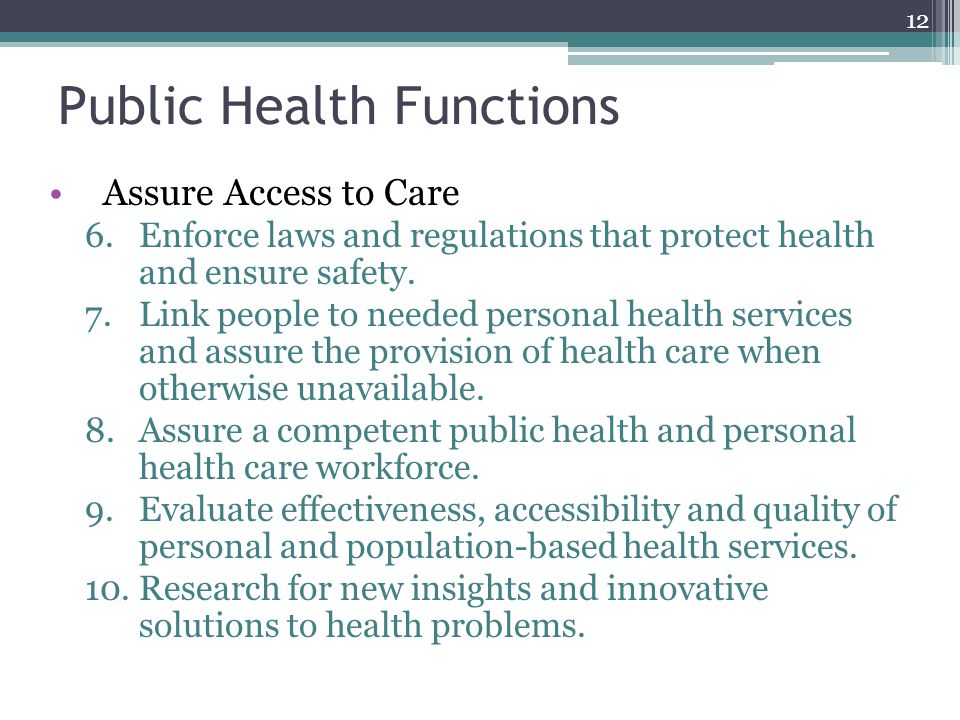 Public Health Functions Assure Access to Care 6.Enforce laws and regulations that protect health and ensure safety.