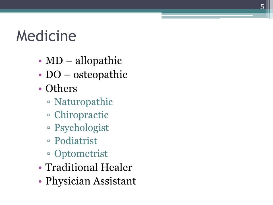 Medicine MD – allopathic DO – osteopathic Others ▫Naturopathic ▫Chiropractic ▫Psychologist ▫Podiatrist ▫Optometrist Traditional Healer Physician Assistant 5