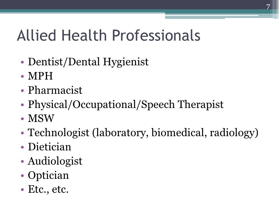 Allied Health Professionals Dentist/Dental Hygienist MPH Pharmacist Physical/Occupational/Speech Therapist MSW Technologist (laboratory, biomedical, radiology) Dietician Audiologist Optician Etc., etc.