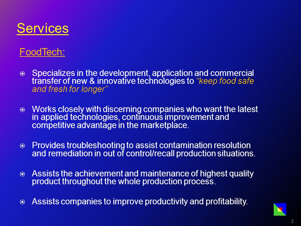 Services FoodTech:  Specializes in the development, application and commercial transfer of new & innovative technologies to keep food safe and fresh for longer  Works closely with discerning companies who want the latest in applied technologies, continuous improvement and competitive advantage in the marketplace.