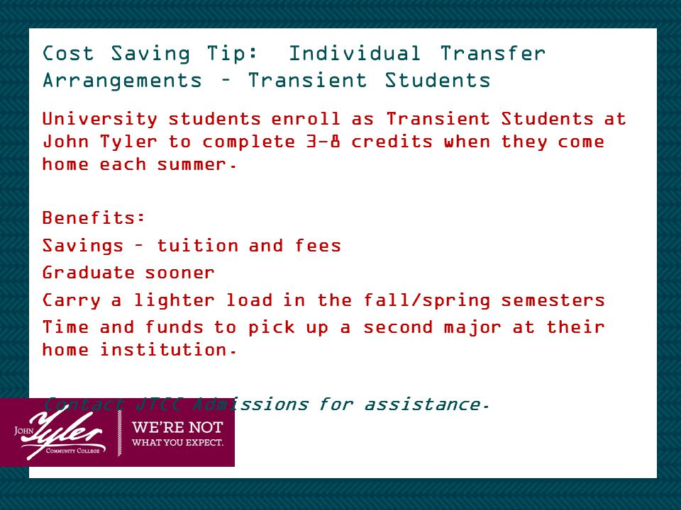 Cost Saving Tip: Individual Transfer Arrangements – Transient Students University students enroll as Transient Students at John Tyler to complete 3-8 credits when they come home each summer.