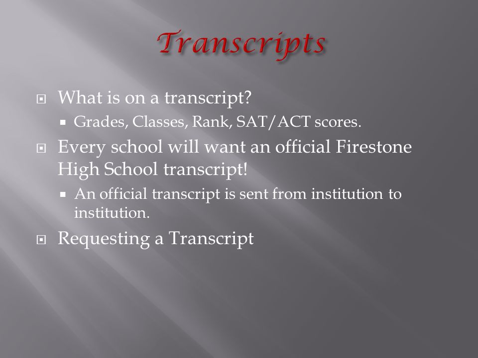  What is on a transcript.  Grades, Classes, Rank, SAT/ACT scores.