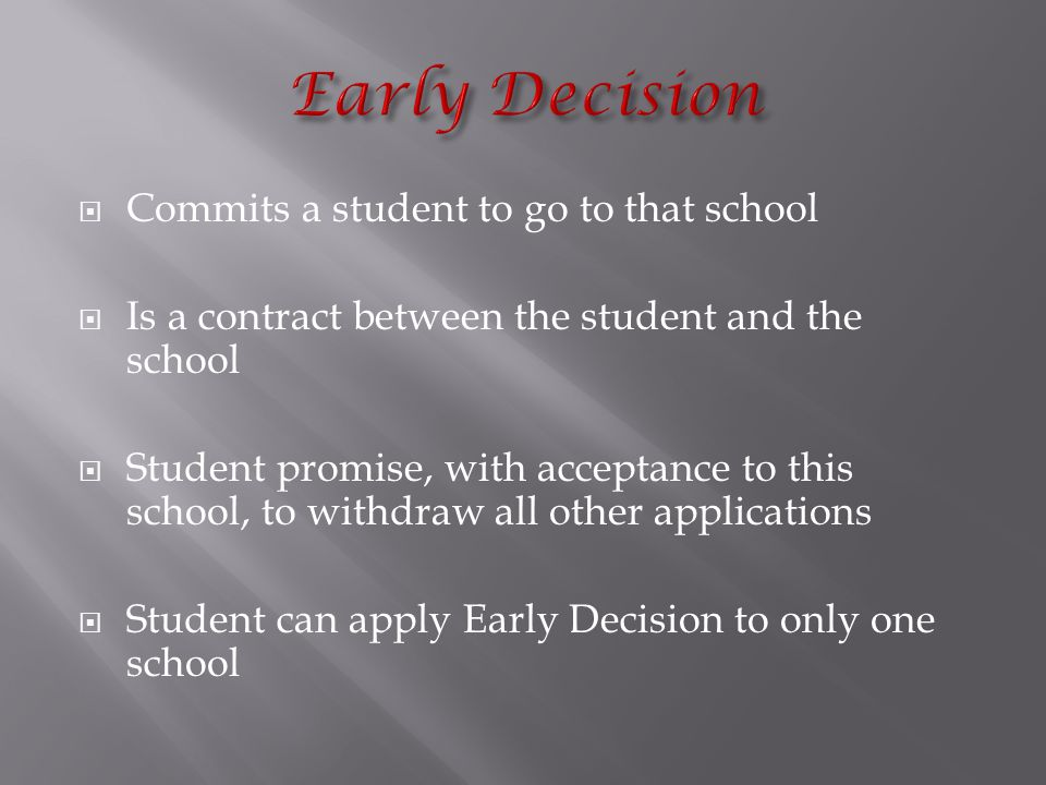  Commits a student to go to that school  Is a contract between the student and the school  Student promise, with acceptance to this school, to withdraw all other applications  Student can apply Early Decision to only one school
