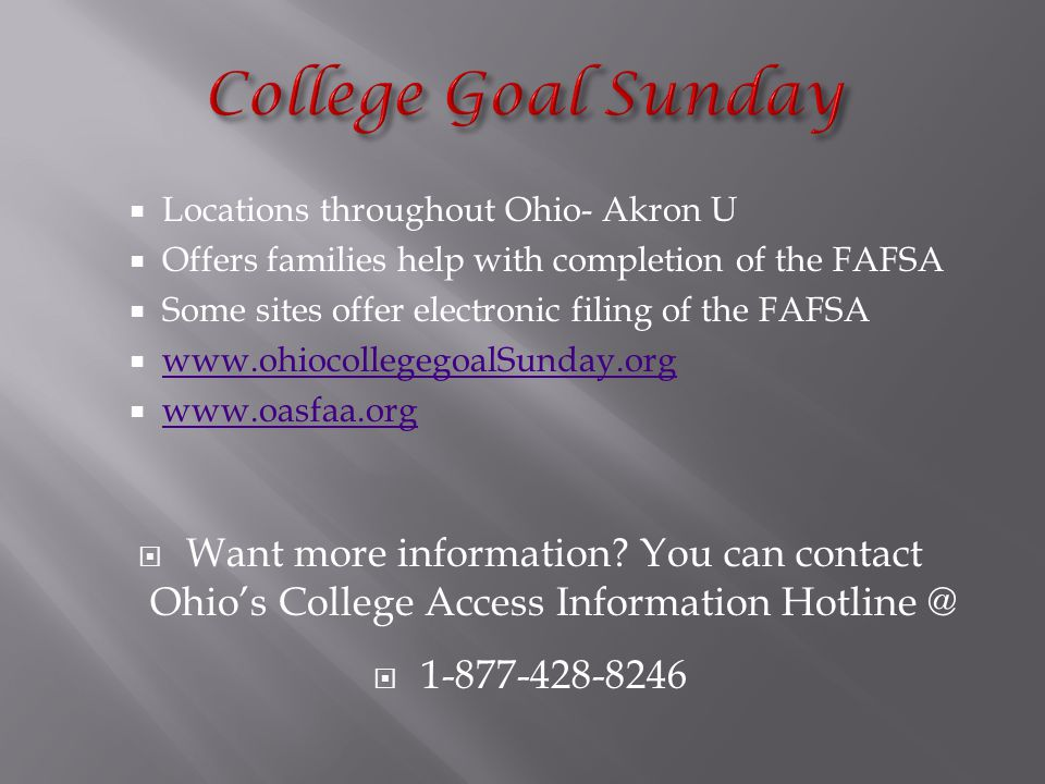  Locations throughout Ohio- Akron U  Offers families help with completion of the FAFSA  Some sites offer electronic filing of the FAFSA  www.ohiocollegegoalSunday.org www.ohiocollegegoalSunday.org  www.oasfaa.org www.oasfaa.org  Want more information.