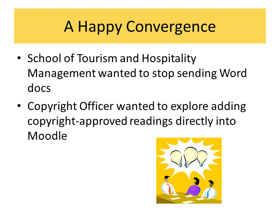 A Happy Convergence School of Tourism and Hospitality Management wanted to stop sending Word docs Copyright Officer wanted to explore adding copyright-approved readings directly into Moodle