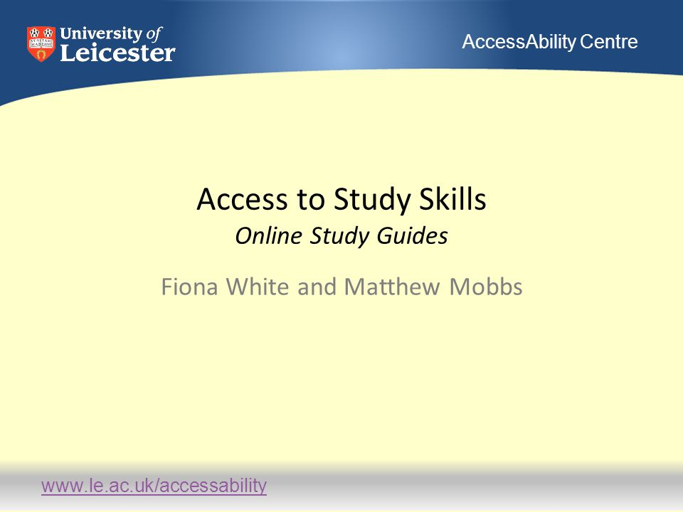 www.le.ac.uk/accessability AccessAbility Centre Access to Study Skills Online Study Guides Fiona White and Matthew Mobbs