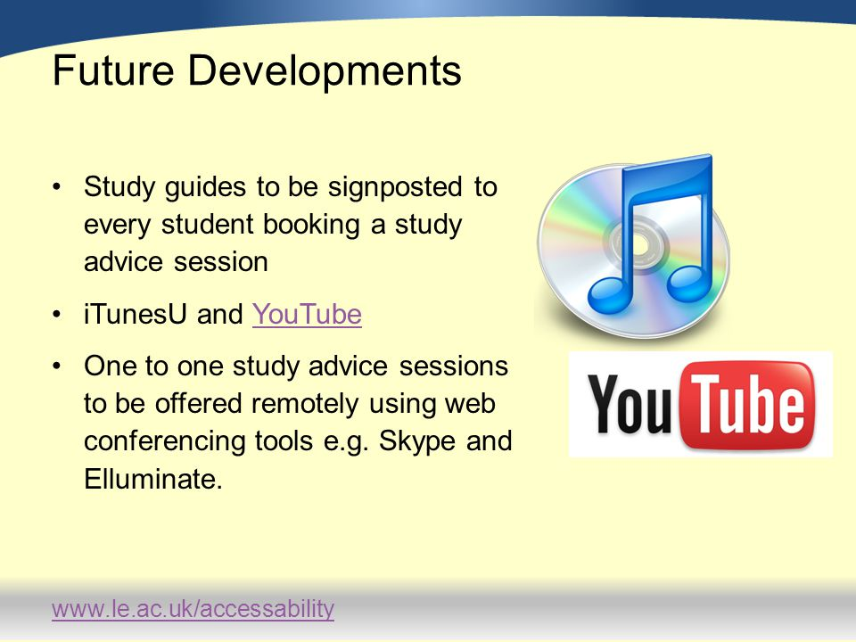 www.le.ac.uk/accessability Future Developments Study guides to be signposted to every student booking a study advice session iTunesU and YouTubeYouTub
