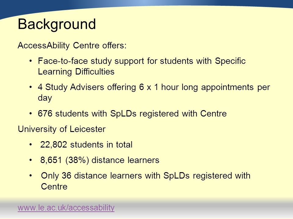 www.le.ac.uk/accessability Background AccessAbility Centre offers: Face-to-face study support for students with Specific Learning Difficulties 4 Study