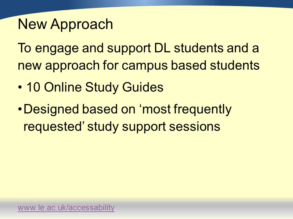 www.le.ac.uk/accessability Feedback Methodology Monitoring hits –3766 in total by June 2011 –Indication of support needs –Patterns of use (seasonal and time of day) Survey (online)online –Capturing learner type (distance or campus-based) –Qualitative written feedback Focus Groups –2 focus groups Formal Student interview Informal feedback via study advice sessions
