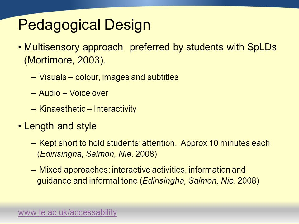 www.le.ac.uk/accessability Pedagogical Design Multisensory approach preferred by students with SpLDs (Mortimore, 2003). – Visuals – colour, images and