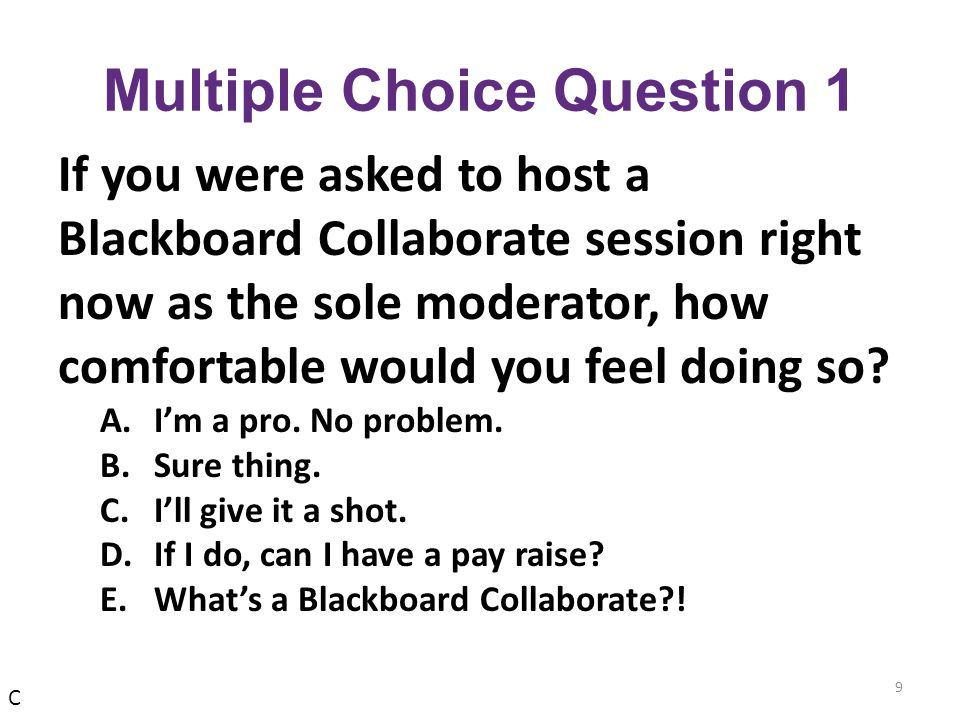 Multiple Choice Question 1 If you were asked to host a Blackboard Collaborate session right now as the sole moderator, how comfortable would you feel doing so.