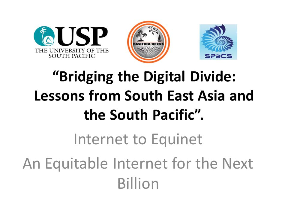 """""""Bridging the Digital Divide: Lessons from South East Asia and the South Pacific"""". Internet to Equinet An Equitable Internet for the Next Billion"""