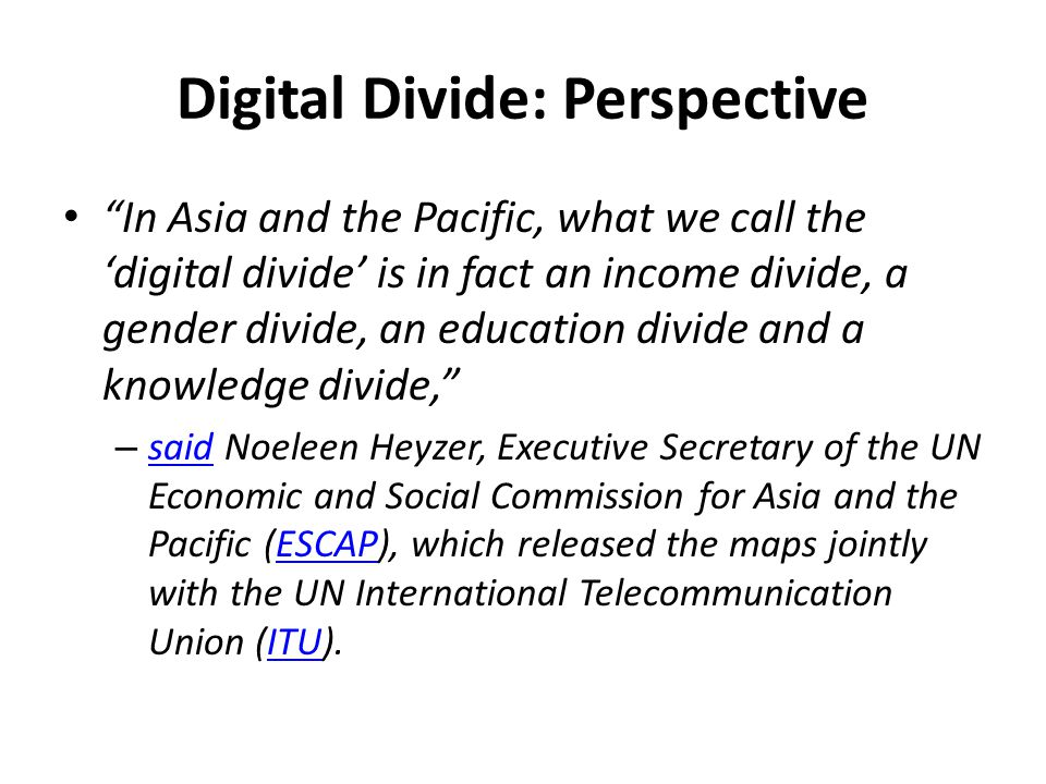 In Asia and the Pacific, what we call the 'digital divide' is in fact an income divide, a gender divide, an education divide and a knowledge divide, – said Noeleen Heyzer, Executive Secretary of the UN Economic and Social Commission for Asia and the Pacific (ESCAP), which released the maps jointly with the UN International Telecommunication Union (ITU).