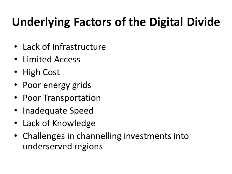 Underlying Factors of the Digital Divide Lack of Infrastructure Limited Access High Cost Poor energy grids Poor Transportation Inadequate Speed Lack o