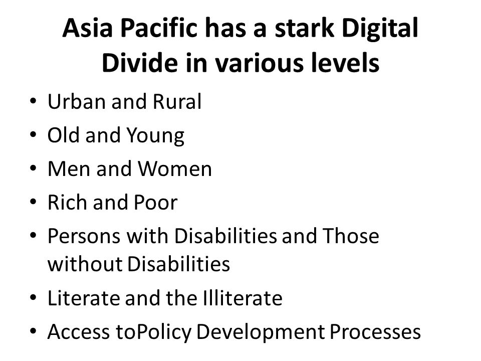 Asia Pacific has a stark Digital Divide in various levels Urban and Rural Old and Young Men and Women Rich and Poor Persons with Disabilities and Those without Disabilities Literate and the Illiterate Access toPolicy Development Processes