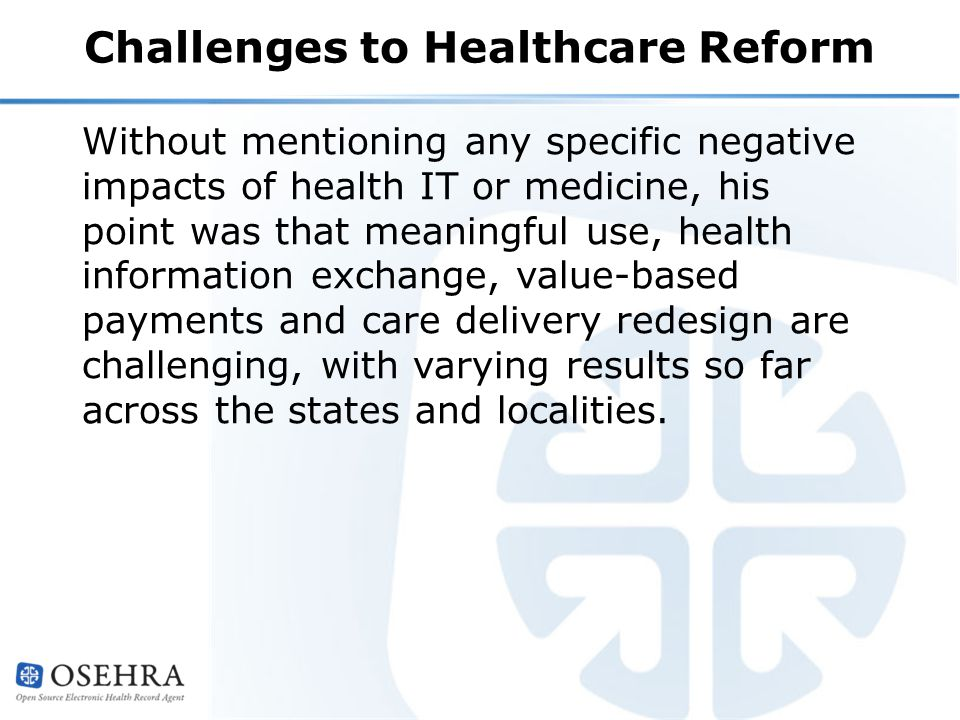 Challenges to Healthcare Reform Without mentioning any specific negative impacts of health IT or medicine, his point was that meaningful use, health information exchange, value-based payments and care delivery redesign are challenging, with varying results so far across the states and localities.
