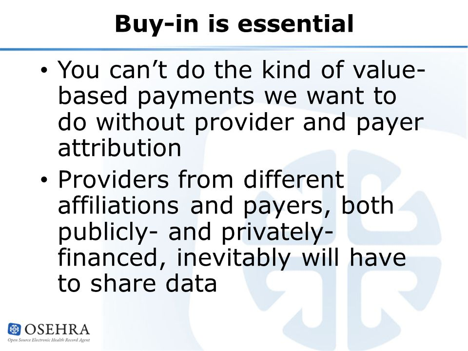 Buy-in is essential You can't do the kind of value- based payments we want to do without provider and payer attribution Providers from different affiliations and payers, both publicly- and privately- financed, inevitably will have to share data