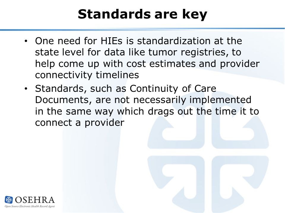 Standards are key One need for HIEs is standardization at the state level for data like tumor registries, to help come up with cost estimates and provider connectivity timelines Standards, such as Continuity of Care Documents, are not necessarily implemented in the same way which drags out the time it to connect a provider