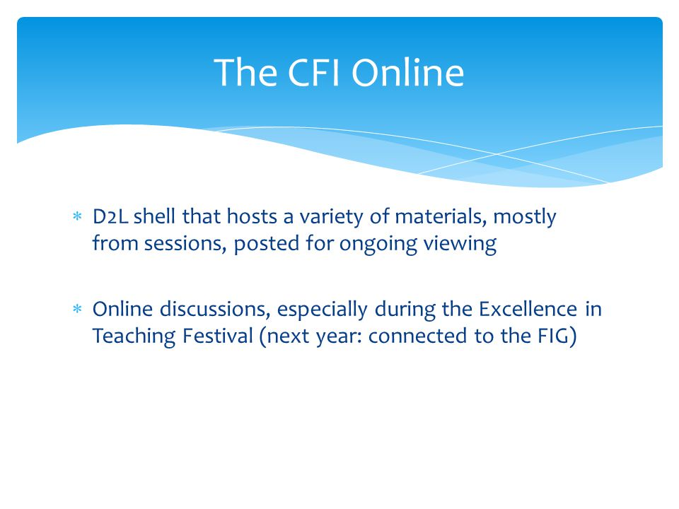 D2L shell that hosts a variety of materials, mostly from sessions, posted for ongoing viewing  Online discussions, especially during the Excellence in Teaching Festival (next year: connected to the FIG) The CFI Online