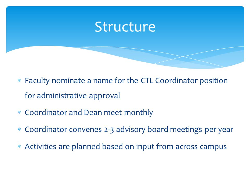  Faculty nominate a name for the CTL Coordinator position for administrative approval  Coordinator and Dean meet monthly  Coordinator convenes 2-3 advisory board meetings per year  Activities are planned based on input from across campus Structure