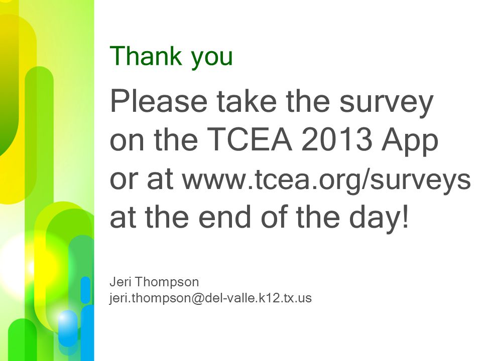 Thank you Please take the survey on the TCEA 2013 App or at www.tcea.org/surveys at the end of the day.