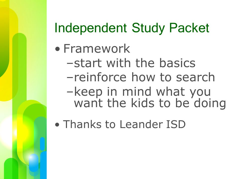 Independent Study Packet Framework –start with the basics –reinforce how to search –keep in mind what you want the kids to be doing Thanks to Leander ISD