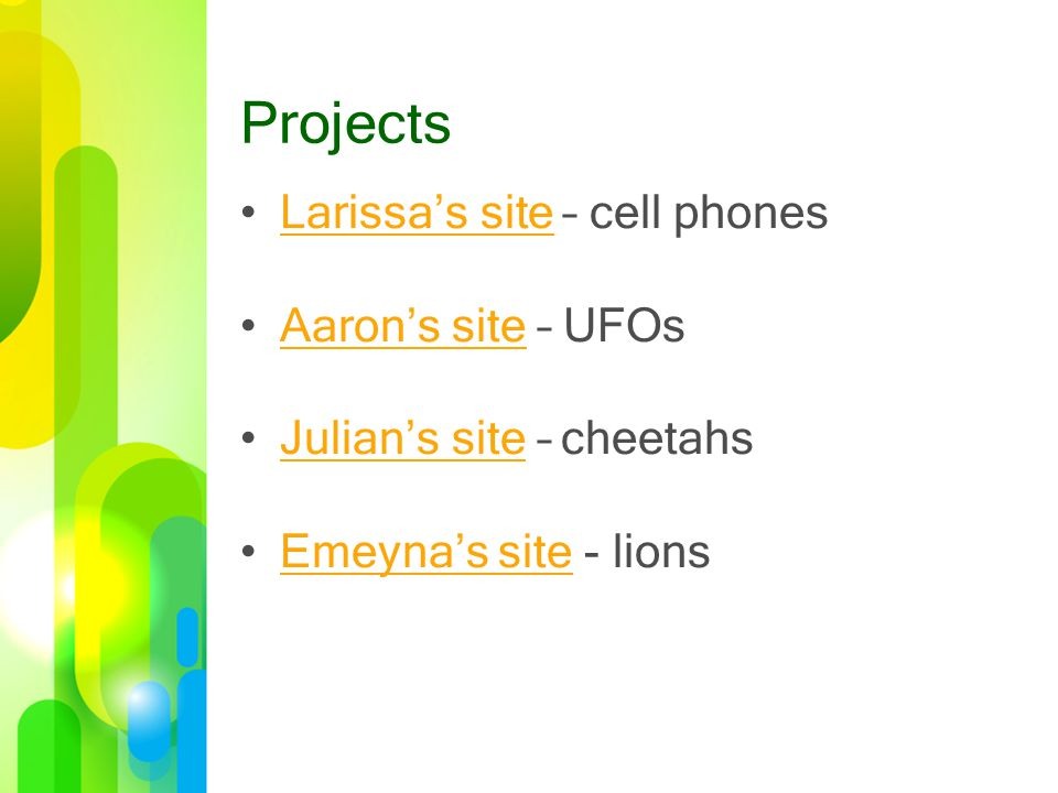 Projects Larissa's site – cell phonesLarissa's site Aaron's site – UFOsAaron's site Julian's site – cheetahsJulian's site Emeyna's site - lionsEmeyna's site