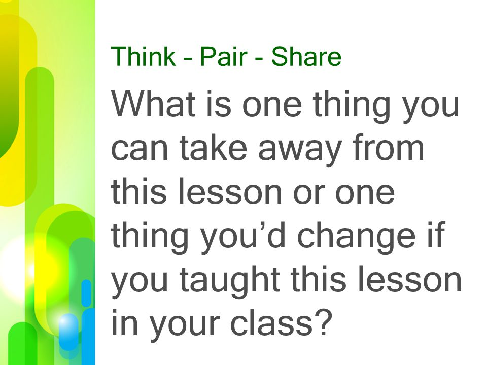 Think – Pair - Share What is one thing you can take away from this lesson or one thing you'd change if you taught this lesson in your class?
