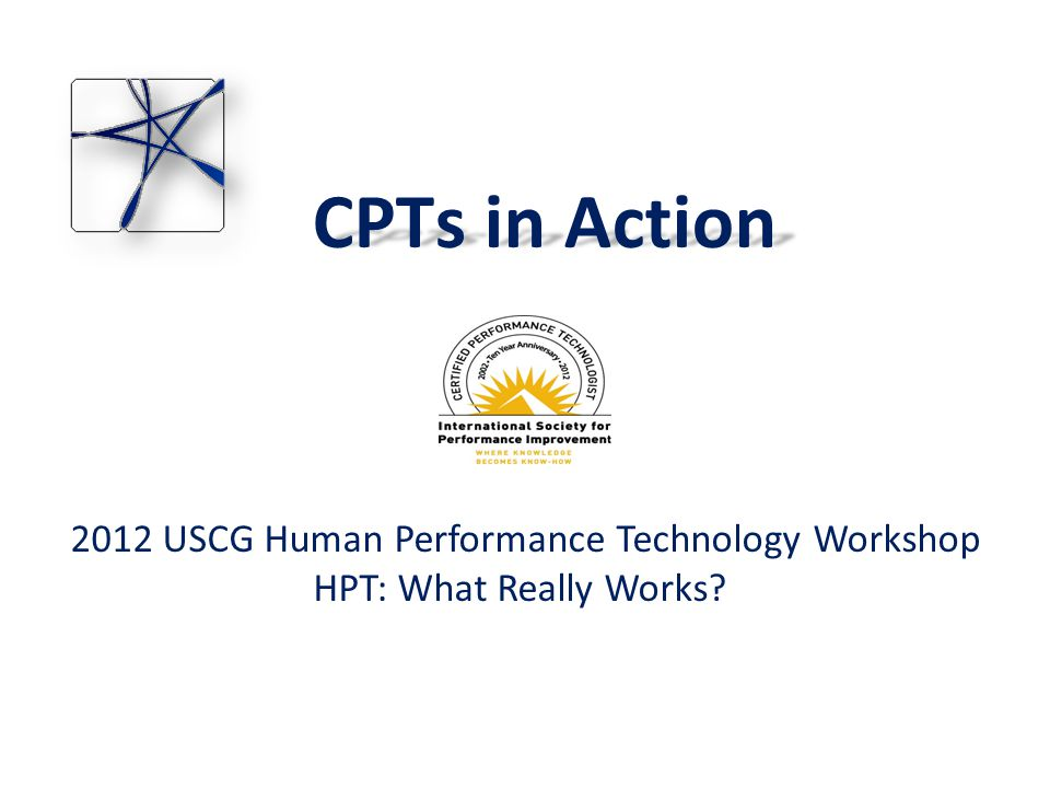 CPTs in Action 2012 USCG Human Performance Technology Workshop HPT: What Really Works