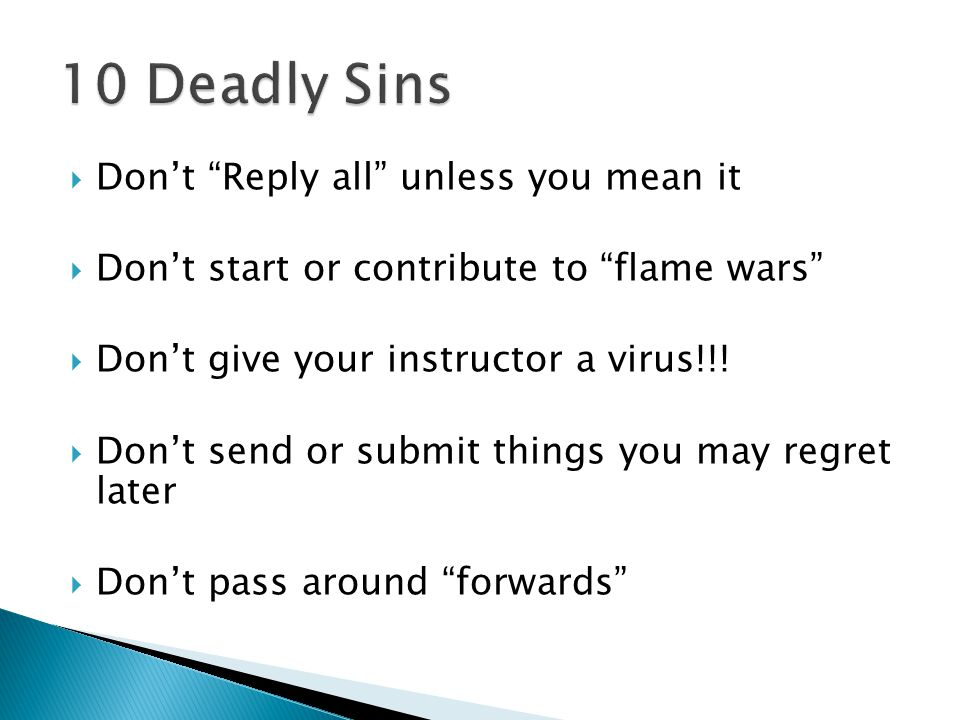  Don't Reply all unless you mean it  Don't start or contribute to flame wars  Don't give your instructor a virus!!.