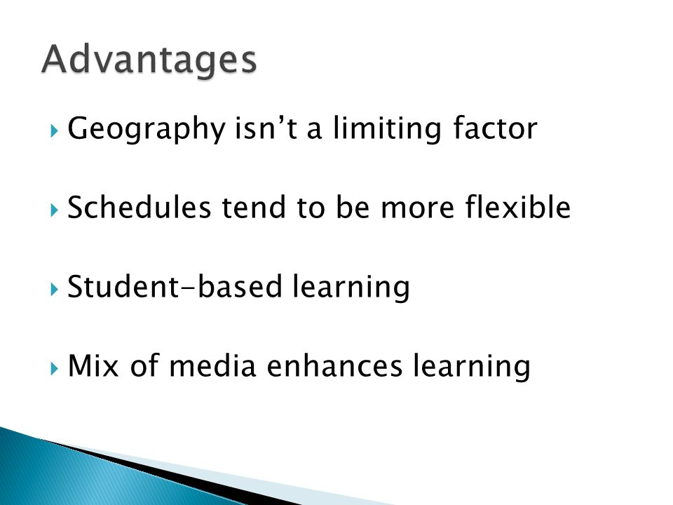  Geography isn't a limiting factor  Schedules tend to be more flexible  Student-based learning  Mix of media enhances learning