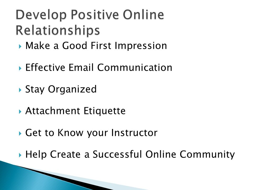  Make a Good First Impression  Effective Email Communication  Stay Organized  Attachment Etiquette  Get to Know your Instructor  Help Create a Successful Online Community