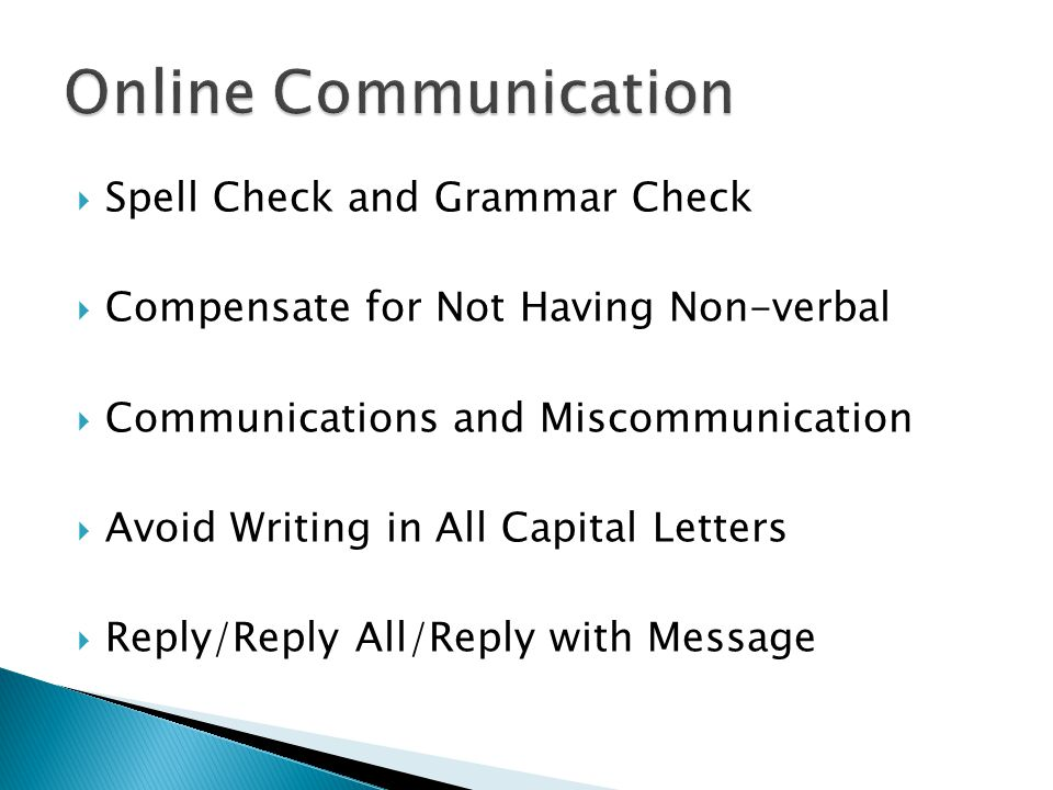  Spell Check and Grammar Check  Compensate for Not Having Non-verbal  Communications and Miscommunication  Avoid Writing in All Capital Letters  Reply/Reply All/Reply with Message