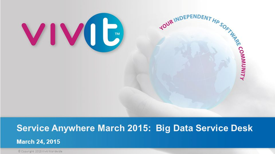 © Copyright 2015 Vivit Worldwide Service Anywhere March 2015: Big Data Service Desk March 24, 2015