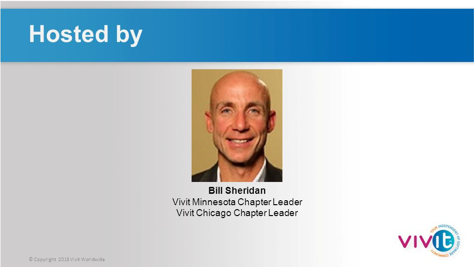 © Copyright 2015 Vivit Worldwide Hosted by Bill Sheridan Vivit Minnesota Chapter Leader Vivit Chicago Chapter Leader