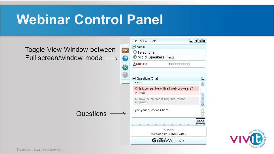 © Copyright 2015 Vivit Worldwide Webinar Control Panel Questions Toggle View Window between Full screen/window mode.