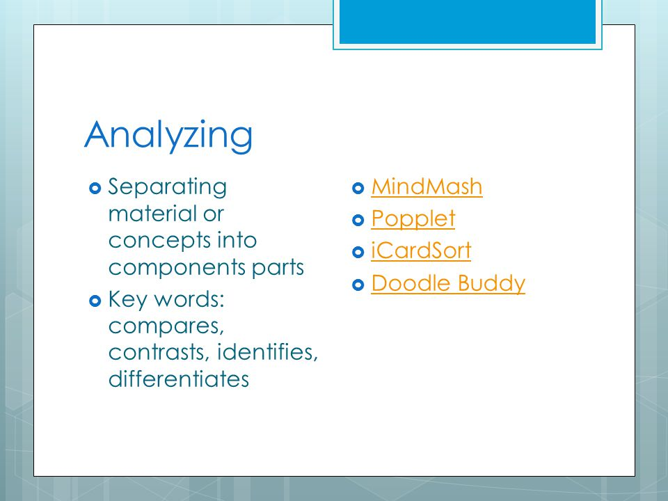 Analyzing  Separating material or concepts into components parts  Key words: compares, contrasts, identifies, differentiates  MindMash MindMash  Popplet Popplet  iCardSort iCardSort  Doodle Buddy Doodle Buddy