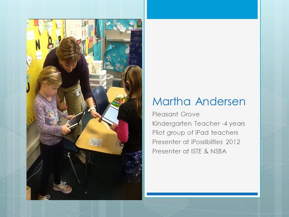  Photo of classroom Martha Andersen Pleasant Grove Kindergarten Teacher -4 years Pilot group of iPad teachers Presenter at iPossiblities 2012 Presenter at ISTE & NSBA