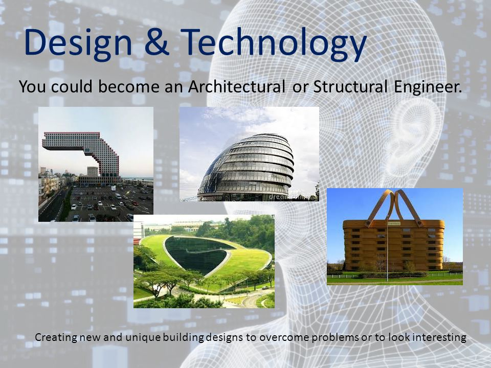 Design & Technology You could become an Architectural or Structural Engineer.