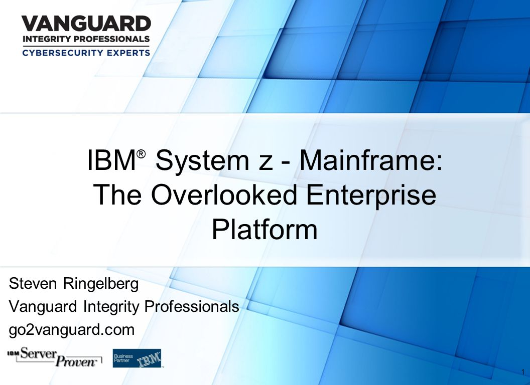 IBM ® System z - Mainframe: The Overlooked Enterprise Platform Steven Ringelberg Vanguard Integrity Professionals go2vanguard.com 1