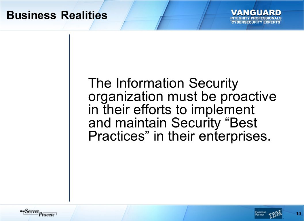Business Realities 10 The Information Security organization must be proactive in their efforts to implement and maintain Security Best Practices in their enterprises.