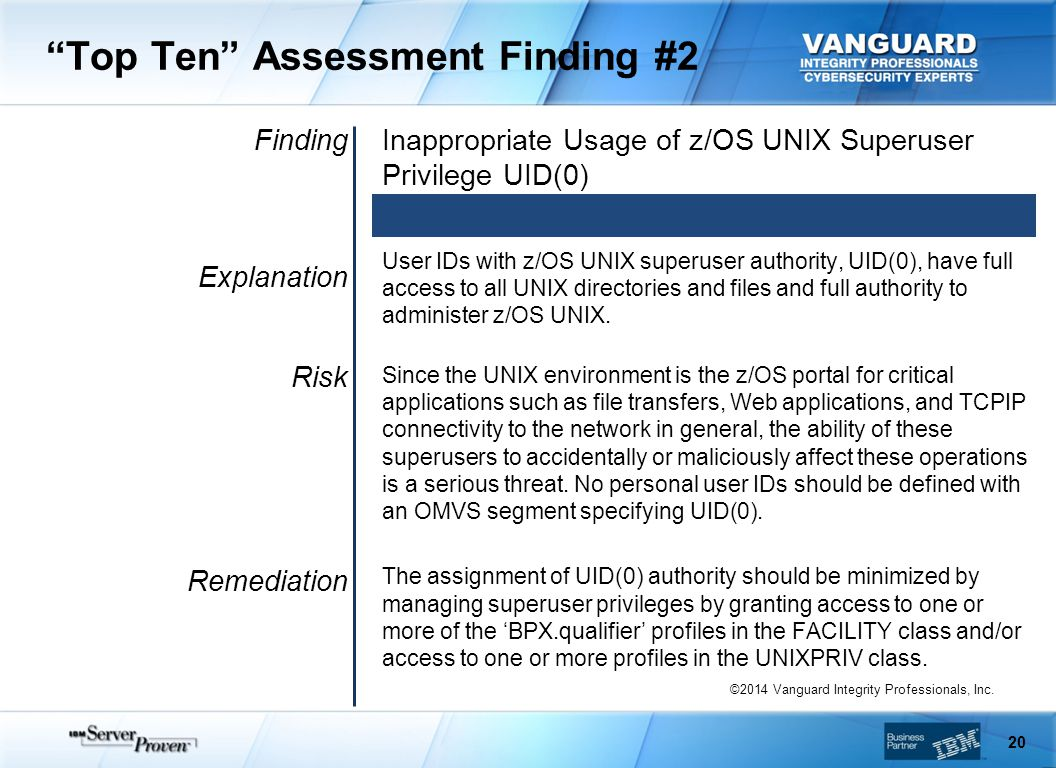 Top Ten Assessment Finding #2 Finding Explanation Risk Remediation Inappropriate Usage of z/OS UNIX Superuser Privilege UID(0) User IDs with z/OS UNIX superuser authority, UID(0), have full access to all UNIX directories and files and full authority to administer z/OS UNIX.