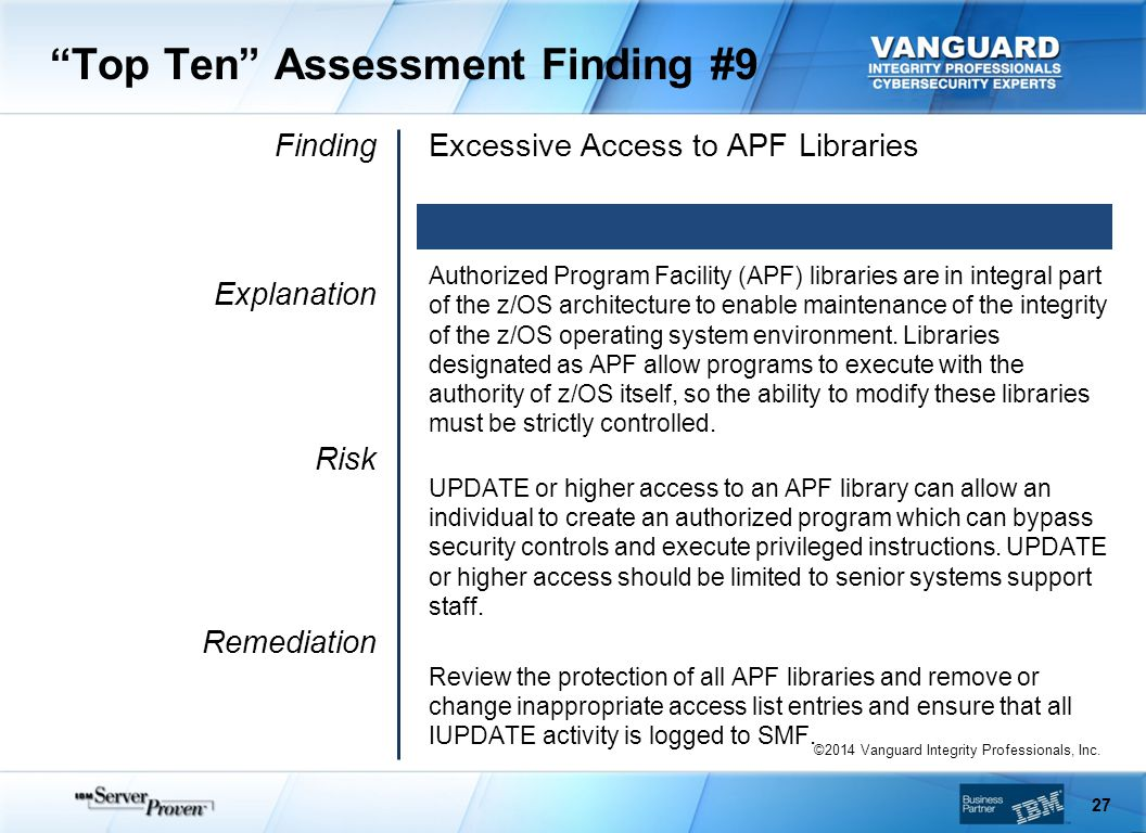 Top Ten Assessment Finding #9 Finding Explanation Risk Remediation Excessive Access to APF Libraries Authorized Program Facility (APF) libraries are in integral part of the z/OS architecture to enable maintenance of the integrity of the z/OS operating system environment.