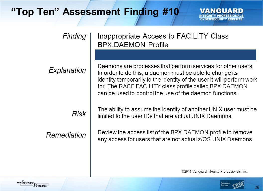 Top Ten Assessment Finding #10 Finding Explanation Risk Remediation Inappropriate Access to FACILITY Class BPX.DAEMON Profile Daemons are processes that perform services for other users.