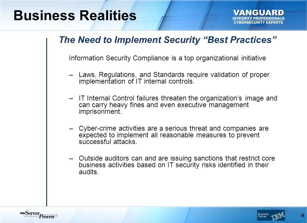 Business Realities 9 The Need to Implement Security Best Practices Information Security Compliance is a top organizational initiative –Laws, Regulations, and Standards require validation of proper implementation of IT internal controls.