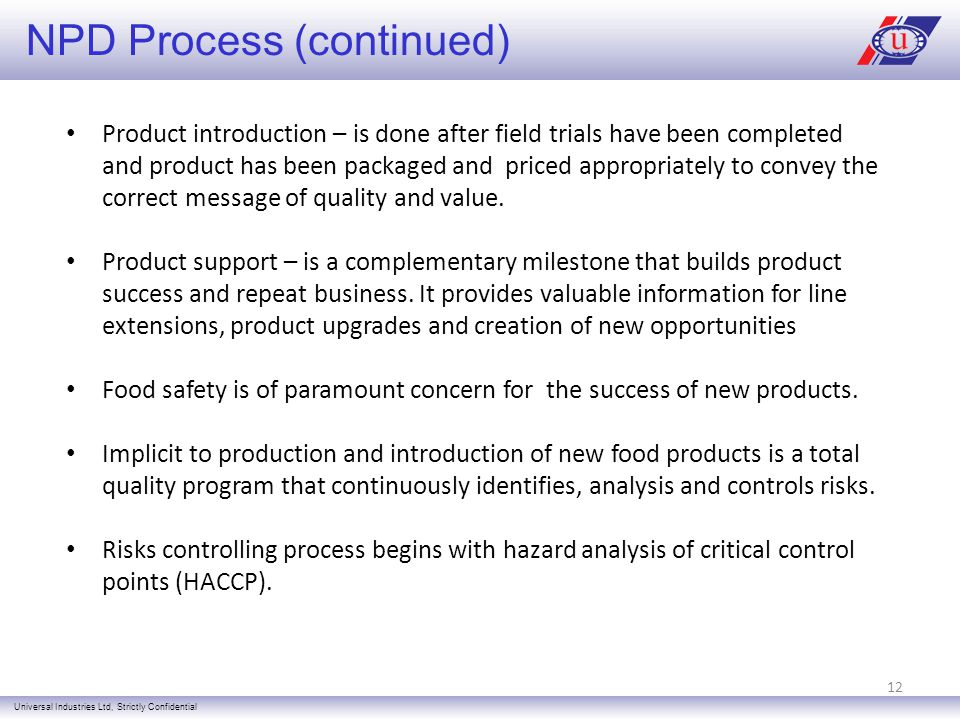 NPD Process (continued) Universal Industries Ltd, Strictly Confidential Product introduction – is done after field trials have been completed and product has been packaged and priced appropriately to convey the correct message of quality and value.
