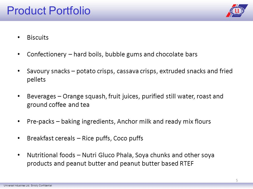 Product Portfolio Universal Industries Ltd, Strictly Confidential Biscuits Confectionery – hard boils, bubble gums and chocolate bars Savoury snacks – potato crisps, cassava crisps, extruded snacks and fried pellets Beverages – Orange squash, fruit juices, purified still water, roast and ground coffee and tea Pre-packs – baking ingredients, Anchor milk and ready mix flours Breakfast cereals – Rice puffs, Coco puffs Nutritional foods – Nutri Gluco Phala, Soya chunks and other soya products and peanut butter and peanut butter based RTEF 5
